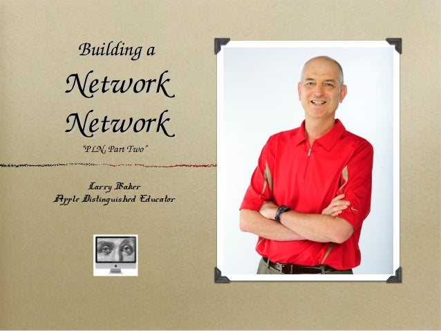 """BuildingaBuildingaNetworkNetworkNetworkNetwork""""PLN,PartTwo""""Larry BakerApple Distinguished Educator"""
