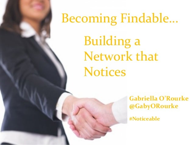 Becoming Findable… Building a Network that Notices Gabriella O'Rourke @GabyORourke #Noticeable