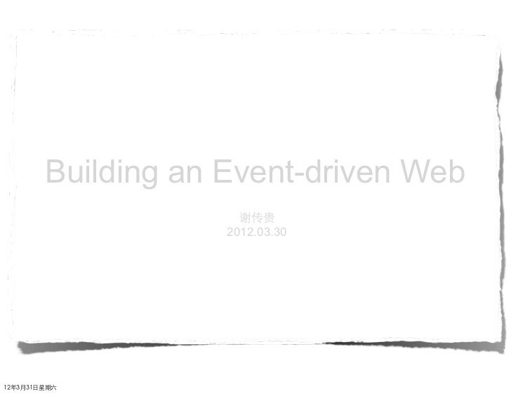 Building an Event-driven Web                       谢传贵                     2012.03.3012年3月31⽇日星期六