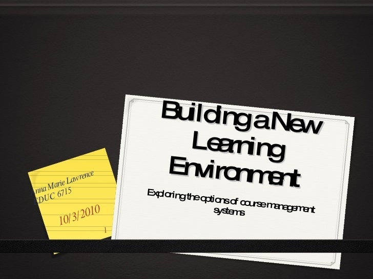 Building a New Learning Environment Exploring the options of course management systems  10/3/2010 Anna Marie Lawrence EDUC...