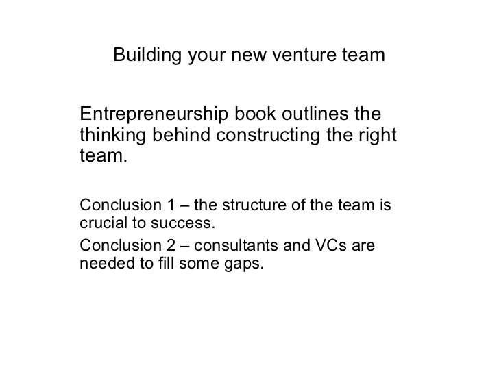 Building your new venture team Entrepreneurship book outlines the thinking behind constructing the right team. Conclusion ...