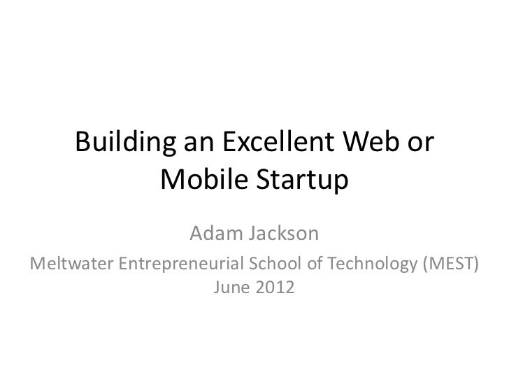Building an Excellent Web or            Mobile Startup                  Adam JacksonMeltwater Entrepreneurial School of Te...