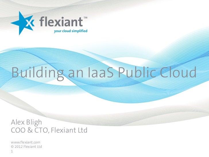 Building an IaaS Public CloudAlex BlighCOO & CTO, Flexiant Ltdwww.flexiant.com© 2012 Flexiant Ltd1