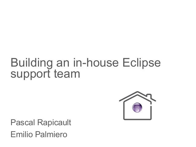 Building an in-house Eclipse support team Pascal Rapicault Emilio Palmiero