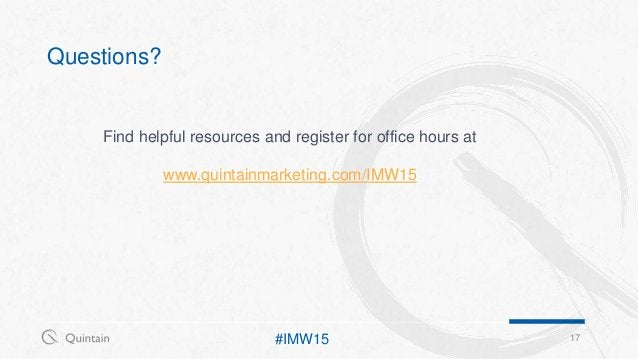Questions? 17#IMW15 Find helpful resources and register for office hours at www.quintainmarketing.com/IMW15