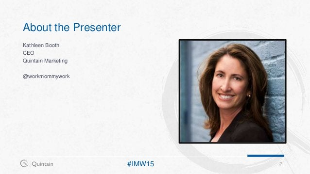 Kathleen Booth CEO Quintain Marketing @workmommywork 2 About the Presenter #IMW15