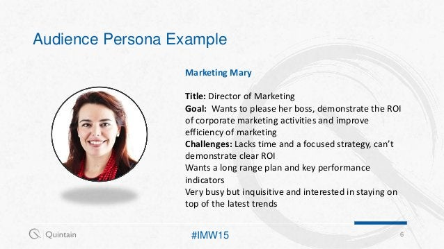 Audience Persona Example 6 Marketing Mary Title: Director of Marketing Goal: Wants to please her boss, demonstrate the ROI...