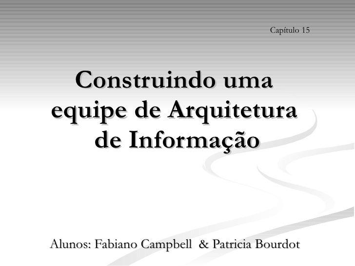 Construindo uma  equipe de Arquitetura  de Informação Alunos: Fabiano Campbell  & Patricia Bourdot Capítulo 15