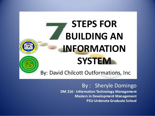 STEPS FOR BUILDING AN INFORMATION SYSTEM By: David Chilcott Outformations, Inc  By : Sheryle Domingo DM 216 - Information ...
