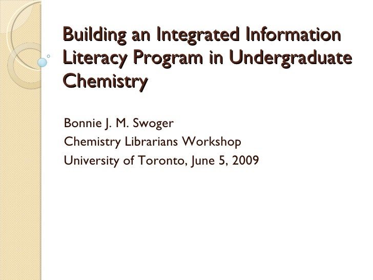 Building an Integrated Information Literacy Program in Undergraduate Chemistry Bonnie J. M. Swoger Chemistry Librarians Wo...