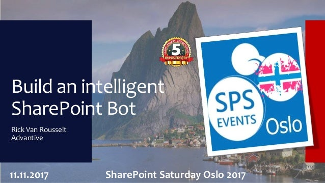 Build an intelligent SharePoint Bot Rick Van Rousselt Advantive 11.11.2017 SharePoint Saturday Oslo 2017