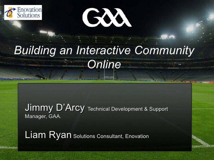 Building an Interactive Community              Online  Jimmy D'Arcy Technical Development & Support  Manager, GAA.  Liam R...