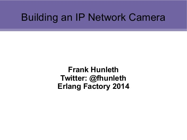 Building an IP Network Camera  Frank Hunleth Twitter: @fhunleth Erlang Factory 2014