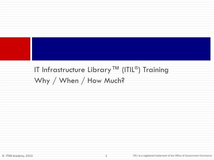 <ul><li>IT Infrastructure Library™ (ITIL ® ) Training  </li></ul><ul><li>Why / When / How Much? </li></ul>IT Infrastructur...
