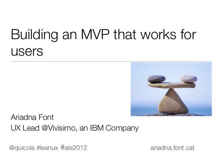 Building an MVP that works forusersAriadna FontUX Lead @Vivisimo, an IBM Company@quicola #leanux #ale2012            ariad...