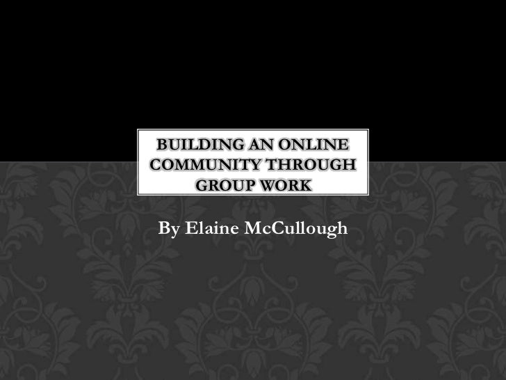 BUILDING AN ONLINECOMMUNITY THROUGH     GROUP WORKBy Elaine McCullough