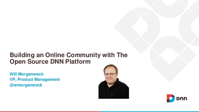 Will Morgenweck VP, Product Management @wmorgenweck Building an Online Community with The Open Source DNN Platform
