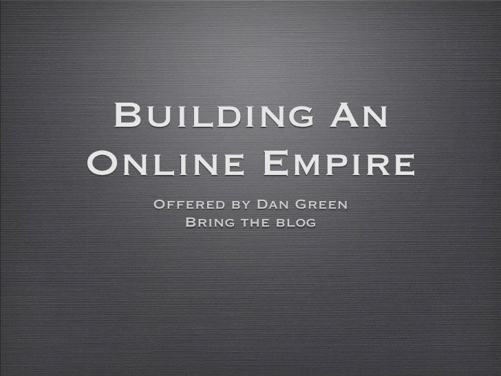 Building AnOnline Empire  Offered by Dan Green     Bring the blog