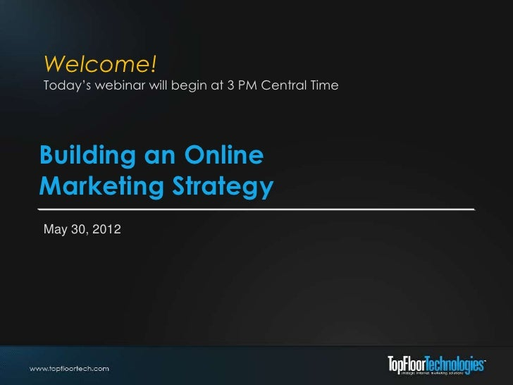 Welcome!Today's webinar will begin at 3 PM Central TimeBuilding an OnlineMarketing StrategyMay 30, 2012
