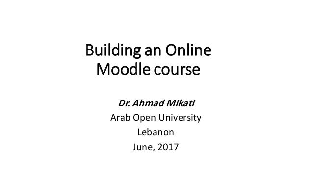 Building an Online Moodle course Dr. Ahmad Mikati Arab Open University Lebanon June, 2017
