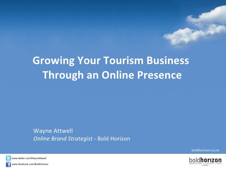 Growing Your Tourism Business  Through an Online Presence Wayne Attwell Online Brand Strategist -  Bold Horizon