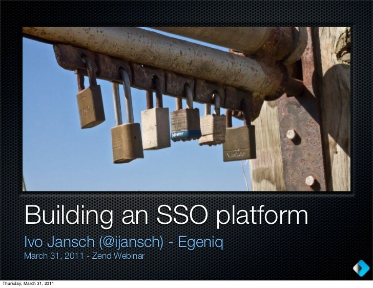 Building an SSO platform         Ivo Jansch (@ijansch) - Egeniq         March 31, 2011 - Zend WebinarThursday, March 31, 2...