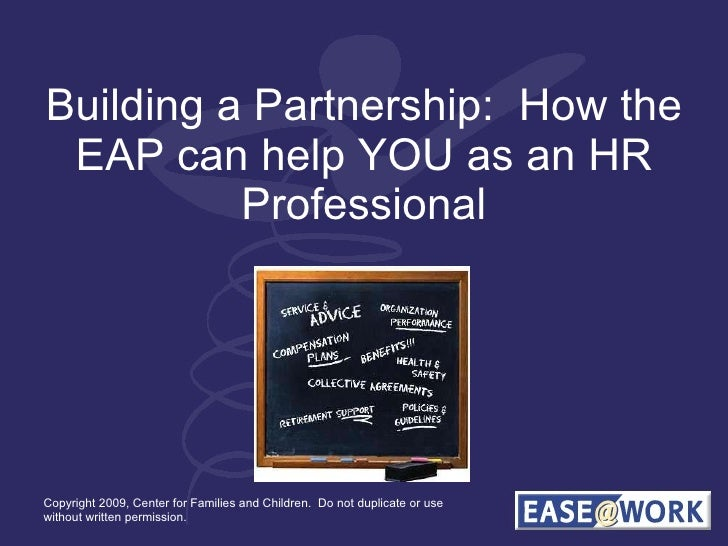 Building a Partnership:  How the EAP can help YOU as an HR Professional Copyright 2009, Center for Families and Children. ...