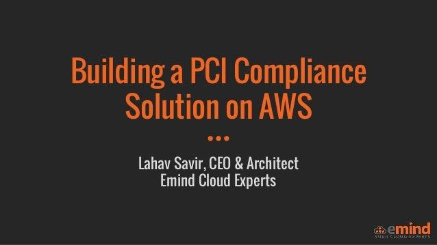 Building a PCI Compliance Solution on AWS Lahav Savir, CEO & Architect Emind Cloud Experts