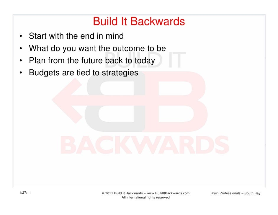 Build It Backwards•    Start with the end in mind•    What do you want the outcome to be•    Plan from the future back to ...
