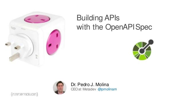 Building APIs with the OpenAPISpec Dr. Pedro J. Molina CEOat Metadev @pmolinam