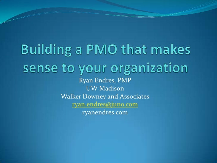 Building a PMO that makes sense to your organization<br />Ryan Endres, PMP<br />UW Madison<br />Walker Downey and Associat...