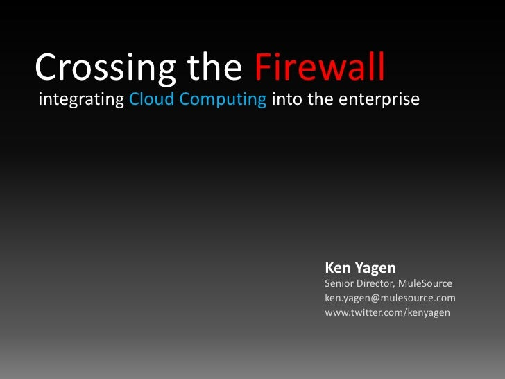 Crossing the Firewall<br />integrating Cloud Computing into the enterprise<br />Ken YagenSenior Director, MuleSource<br />...