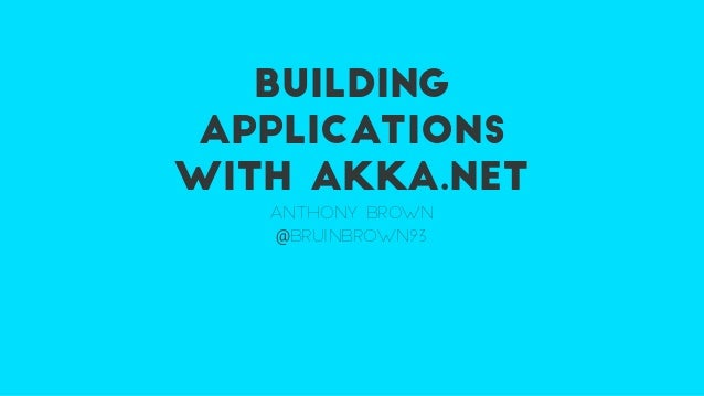 BUILDING APPLICATIONS WITH AKKA.NET ANTHONY BROWN @BRUINBROWN93