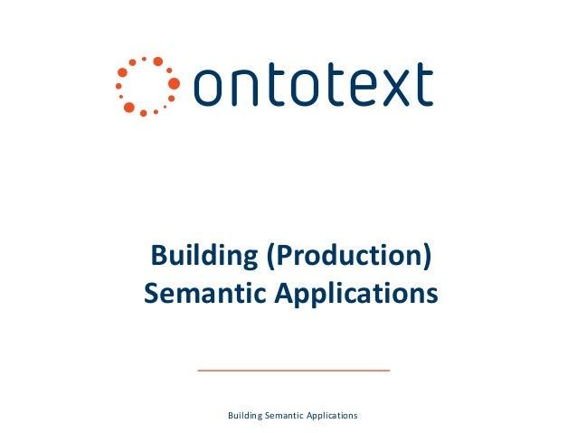 Building (Production) Semantic Applications  Building Semantic Applications