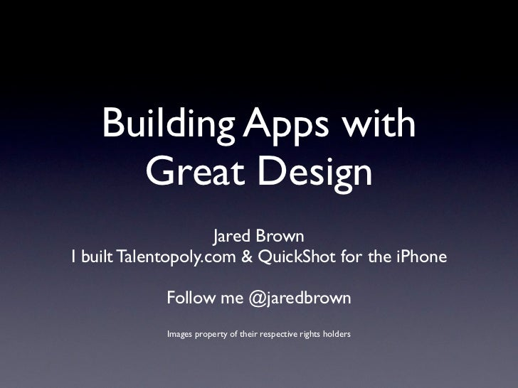 Building Apps with     Great Design                     Jared BrownI built Talentopoly.com & QuickShot for the iPhone     ...