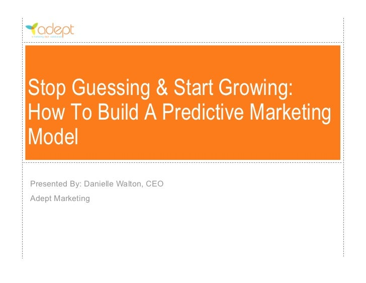 Stop Guessing & Start Growing:How To Build A Predictive MarketingModelPresented By: Danielle Walton, CEOAdept Marketing