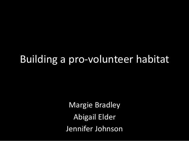Building a pro-volunteer habitat Margie Bradley Abigail Elder Jennifer Johnson