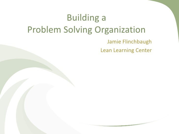 Building aProblem Solving Organization                   Jamie Flinchbaugh                 Lean Learning Center