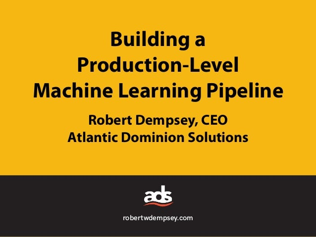 robertwdempsey.com Building a Production-Level Machine Learning Pipeline Robert Dempsey, CEO Atlantic Dominion Solutions