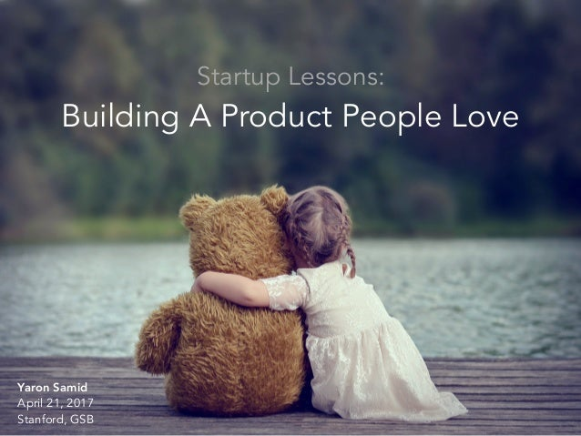 Building a Product People Love Startup Lessons: Building A Product People Love Yaron Samid April 21, 2017 Stanford, GSB