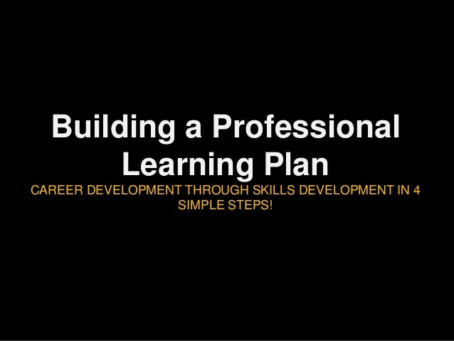 Building a Professional Learning Plan CAREER DEVELOPMENT THROUGH SKILLS DEVELOPMENT IN 4 SIMPLE STEPS!