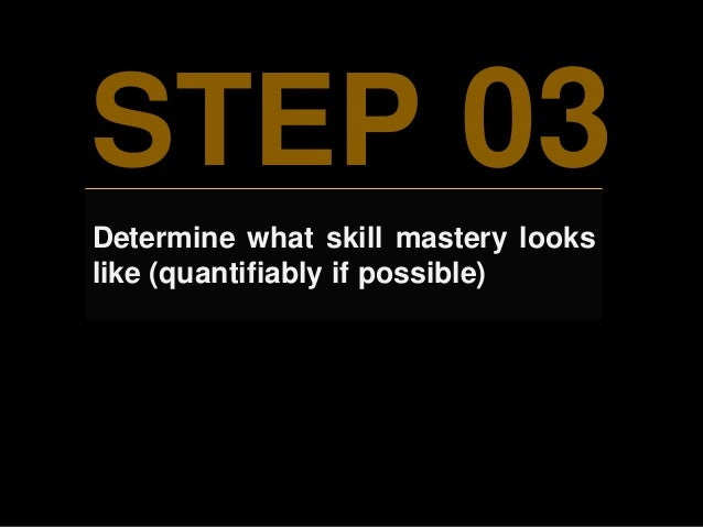 STEP 03 Determine what skill mastery looks like (quantifiably if possible)