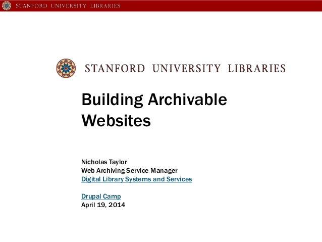 Building Archivable Websites Nicholas Taylor Web Archiving Service Manager Digital Library Systems and Services Drupal Cam...