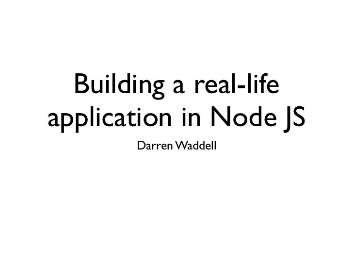 Building a real-lifeapplication in Node JS       Darren Waddell