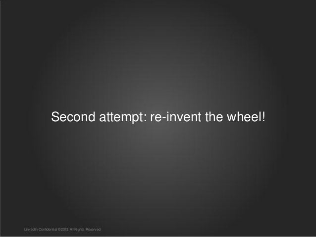 Second attempt: re-invent the wheel! LinkedIn Confidential ©2013 All Rights Reserved