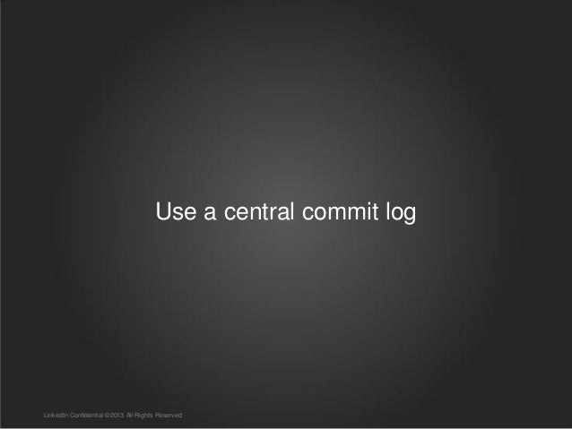 Use a central commit log LinkedIn Confidential ©2013 All Rights Reserved