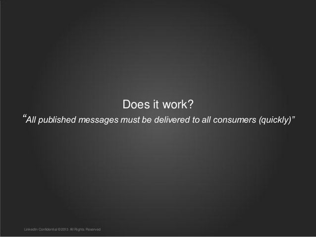 """Does it work? """"All published messages must be delivered to all consumers (quickly)"""" LinkedIn Confidential ©2013 All Rights..."""
