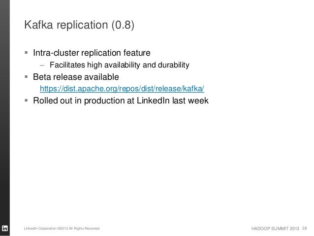 HADOOP SUMMIT 2013 Kafka replication (0.8)  Intra-cluster replication feature – Facilitates high availability and durabil...