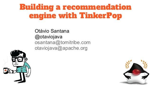 Building a recommendation engine with TinkerPop Otávio Santana @otaviojava osantana@tomitribe.com otaviojava@apache.org