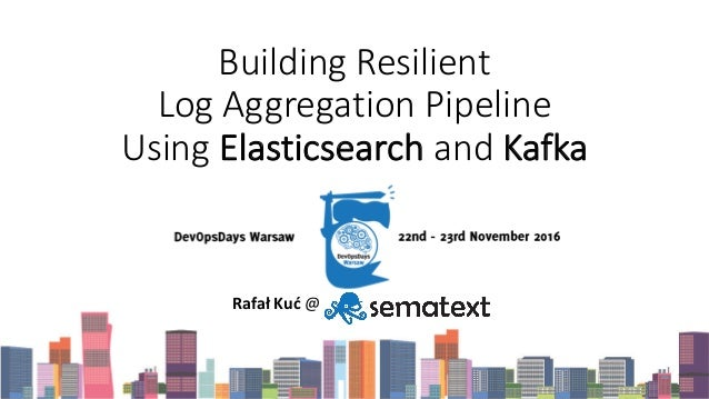 Building	Resilient	 Log	Aggregation	Pipeline	 Using	Elasticsearch and	Kafka Rafał Kuć @	Sematext Group,	Inc.